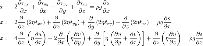\begin{align}   & x:\quad 2\frac{\partial \tau _{xx}}{\partial x}+\frac{\partial \tau _{yy}}{\partial x}+\frac{\partial \tau _{xy}}{\partial y}+\frac{\partial \tau _{xz}}{\partial z}=\rho g\frac{\partial s}{\partial x} \\   & x:\quad 2\frac{\partial }{\partial x}\left( 2\eta \dot{\varepsilon }_{xx} \right)+\frac{\partial }{\partial x}\left( 2\eta \dot{\varepsilon }_{yy} \right)+\frac{\partial }{\partial y}\left( 2\eta \dot{\varepsilon }_{xy} \right)+\frac{\partial }{\partial z}\left( 2\eta \dot{\varepsilon }_{xz} \right)=\rho g\frac{\partial s}{\partial x} \\   & x:\quad 4\frac{\partial }{\partial x}\left( \eta \frac{\partial u}{\partial x} \right)+2\frac{\partial }{\partial x}\left( \eta \frac{\partial v}{\partial y} \right)+\frac{\partial }{\partial y}\left[ \eta \left( \frac{\partial u}{\partial y}+\frac{\partial v}{\partial x} \right) \right]+\frac{\partial }{\partial z}\left( \eta \frac{\partial u}{\partial z} \right)=\rho g\frac{\partial s}{\partial x} \\  \end{align}